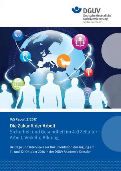 IAG Report 2/2017 Die Zukunft der Arbeit – Sicherheit und Gesundheit im 4.0 Zeitalter – Arbeit, Verk