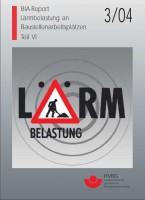 Lärmbelastung an Baustellenarbeitsplätzen, Teil VI, BIA-Report 3/2004