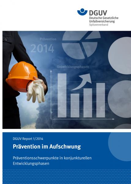 DGUV Report 1/2014 Prävention im Aufschwung Präventionsschwerpunkte in konjunkturellen Entwicklungsp